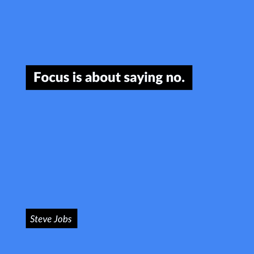 """Focus is about saying no."" -Steve Jobs"